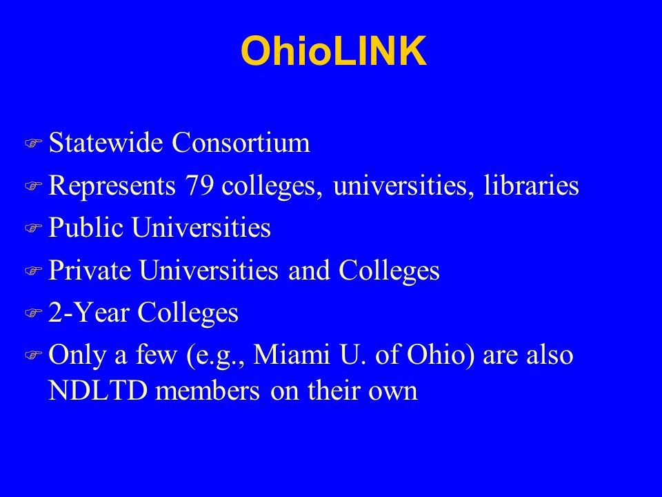 OhioLINK F Statewide Consortium F Represents 79 colleges, universities, libraries F Public Universities F Private Universities and Colleges F 2-Year Colleges F Only a few (e.g., Miami U.