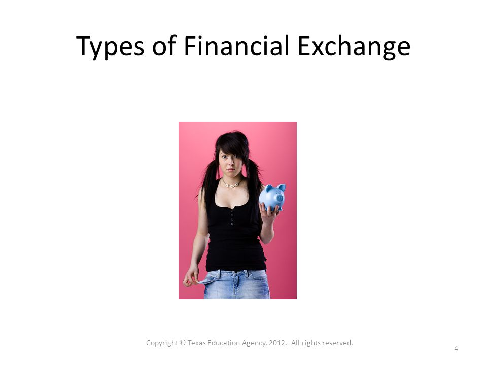 Types of Financial Exchange 4 Copyright © Texas Education Agency, All rights reserved.
