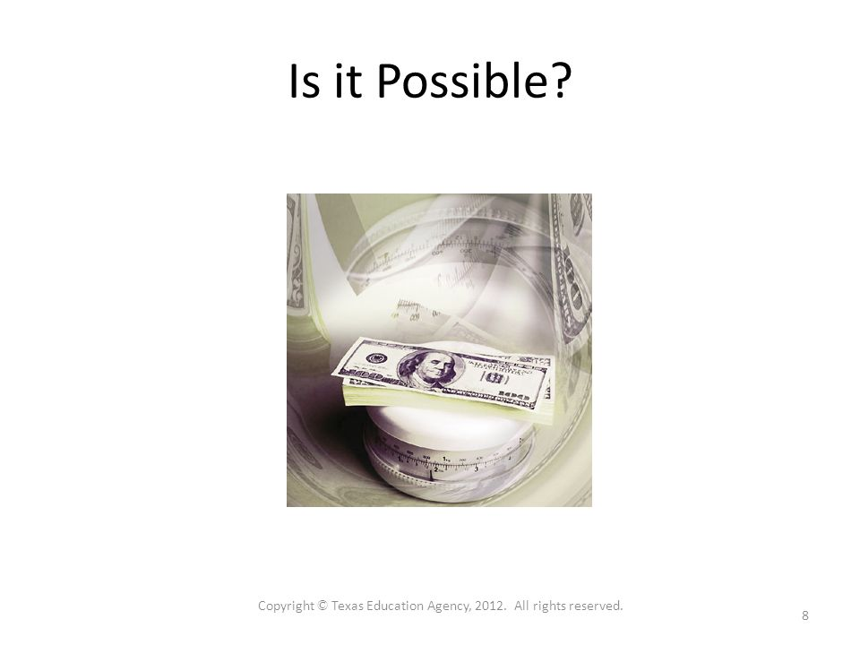 Is it Possible 8 Copyright © Texas Education Agency, All rights reserved.