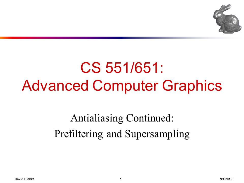 1 David Luebke 9 4 2015 CS 551 651 Advanced Computer Graphics Antialiasing Continued Prefiltering And Supersampling