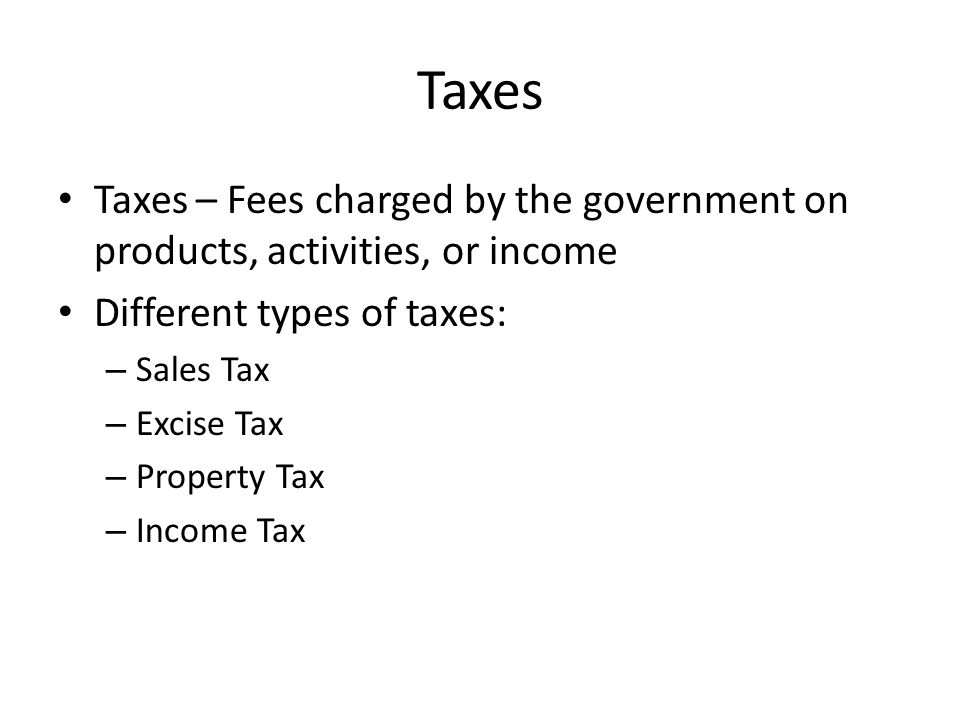 Taxes – Fees charged by the government on products, activities, or income Different types of taxes: – Sales Tax – Excise Tax – Property Tax – Income Tax