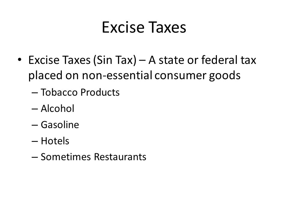 Excise Taxes Excise Taxes (Sin Tax) – A state or federal tax placed on non-essential consumer goods – Tobacco Products – Alcohol – Gasoline – Hotels – Sometimes Restaurants
