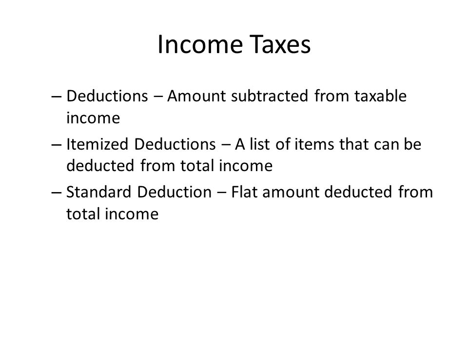 Income Taxes – Deductions – Amount subtracted from taxable income – Itemized Deductions – A list of items that can be deducted from total income – Standard Deduction – Flat amount deducted from total income
