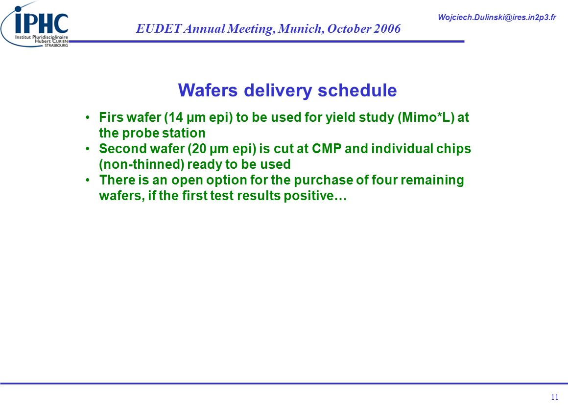 EUDET Annual Meeting, Munich, October Wafers delivery schedule Firs wafer (14 µm epi) to be used for yield study (Mimo*L) at the probe station Second wafer (20 µm epi) is cut at CMP and individual chips (non-thinned) ready to be used There is an open option for the purchase of four remaining wafers, if the first test results positive…