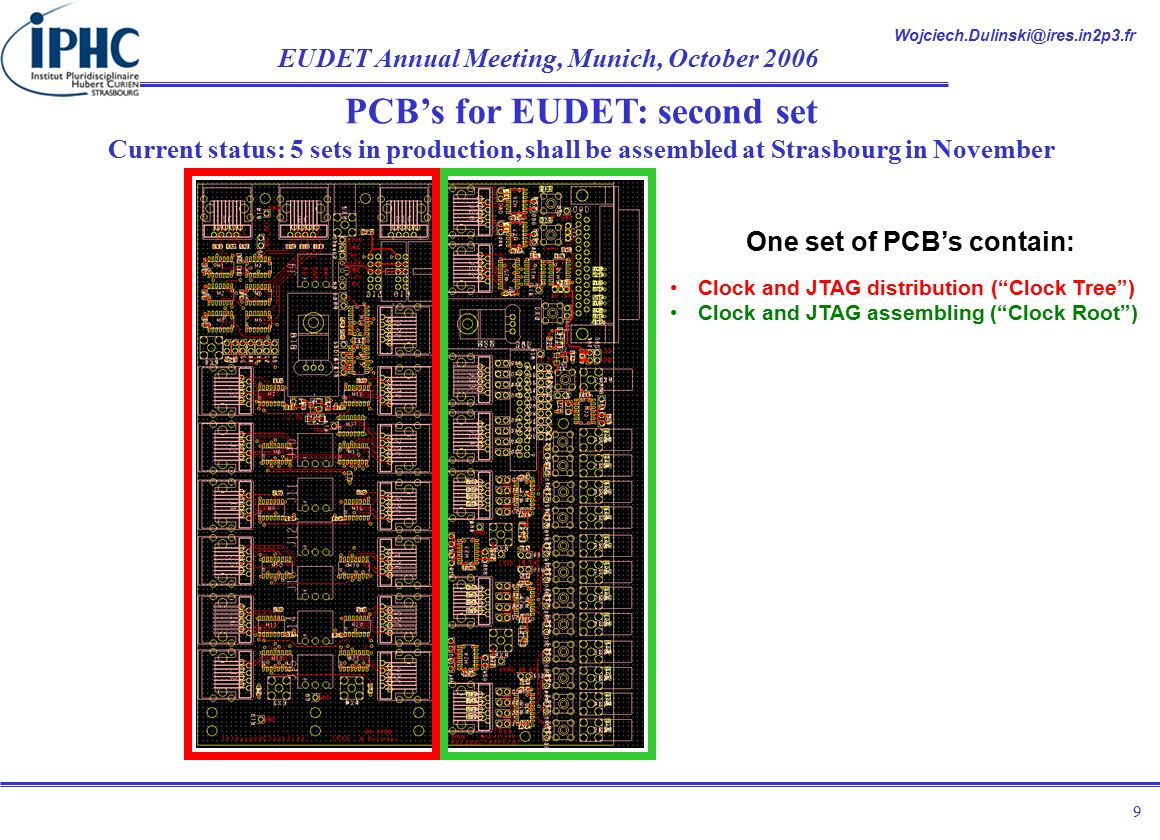 EUDET Annual Meeting, Munich, October PCB's for EUDET: second set Current status: 5 sets in production, shall be assembled at Strasbourg in November One set of PCB's contain: Clock and JTAG distribution ( Clock Tree ) Clock and JTAG assembling ( Clock Root )