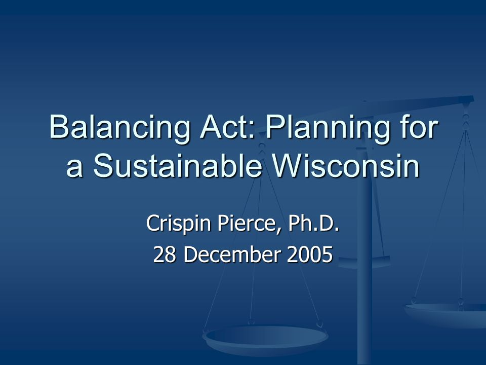 Balancing Act: Planning for a Sustainable Wisconsin Crispin Pierce, Ph.D. 28 December 2005