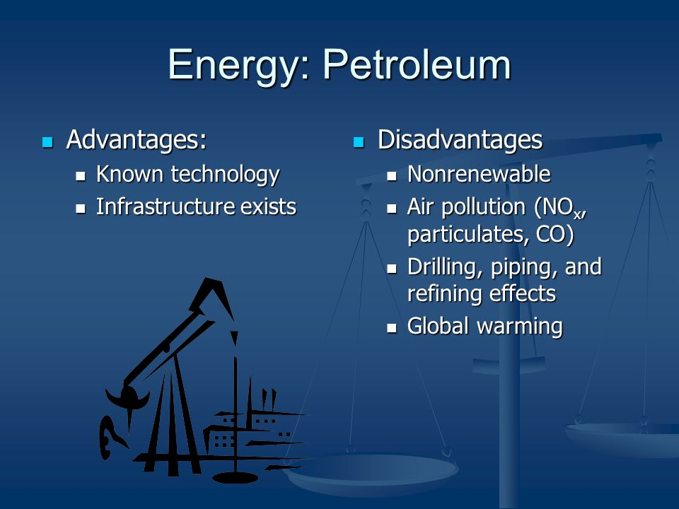 Energy: Petroleum Advantages: Advantages: Known technology Known technology Infrastructure exists Infrastructure exists Disadvantages Nonrenewable Air pollution (NO x, particulates, CO) Drilling, piping, and refining effects Global warming