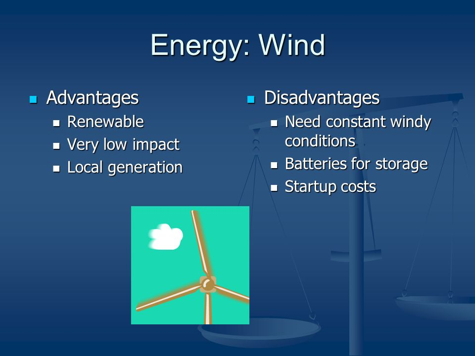 Energy: Wind Advantages Advantages Renewable Renewable Very low impact Very low impact Local generation Local generation Disadvantages Need constant windy conditions Batteries for storage Startup costs