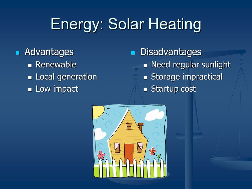 Energy: Solar Heating Advantages Advantages Renewable Renewable Local generation Local generation Low impact Low impact Disadvantages Need regular sunlight Storage impractical Startup cost