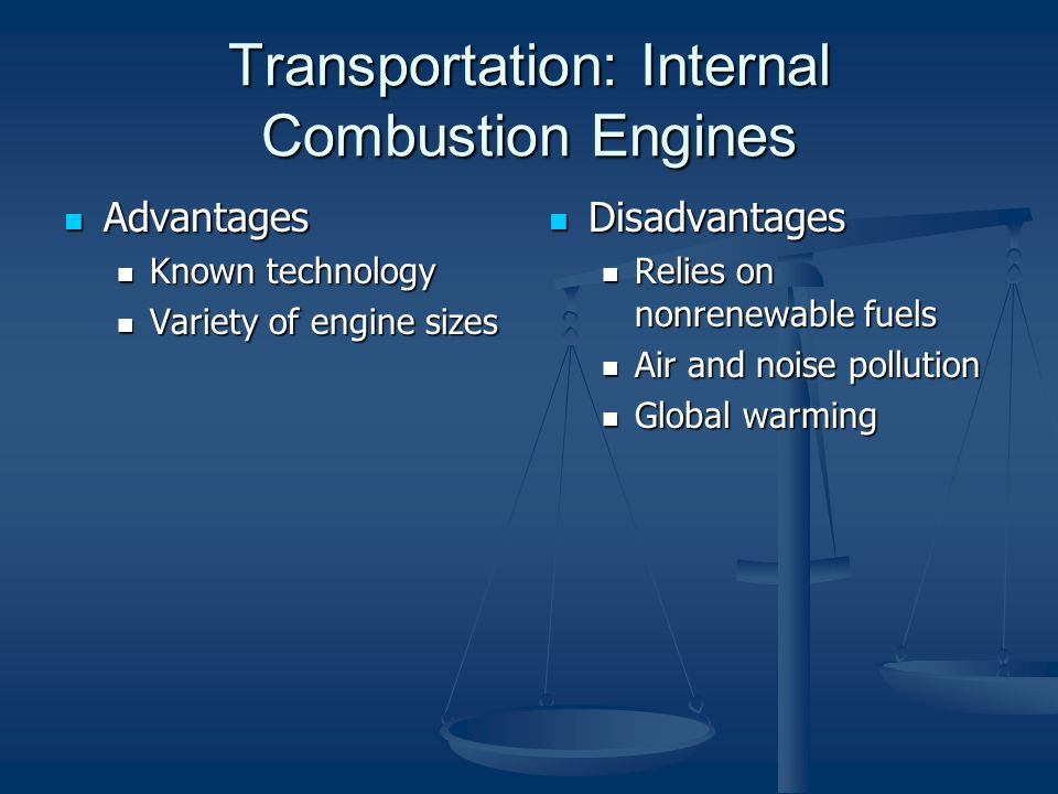 Transportation: Internal Combustion Engines Advantages Advantages Known technology Known technology Variety of engine sizes Variety of engine sizes Disadvantages Relies on nonrenewable fuels Air and noise pollution Global warming