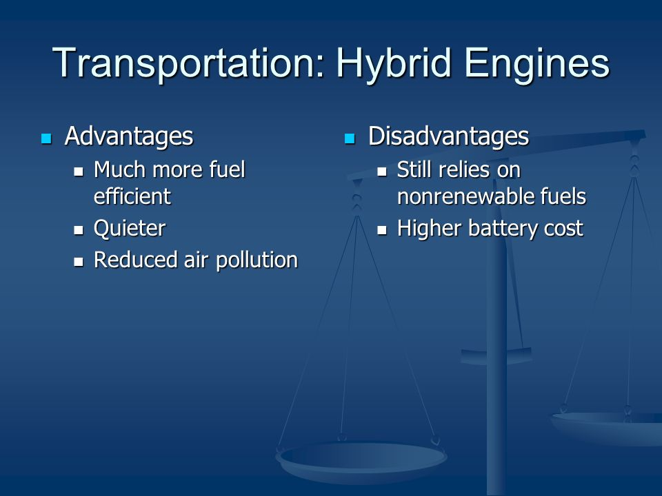 Transportation: Hybrid Engines Advantages Advantages Much more fuel efficient Much more fuel efficient Quieter Quieter Reduced air pollution Reduced air pollution Disadvantages Still relies on nonrenewable fuels Higher battery cost
