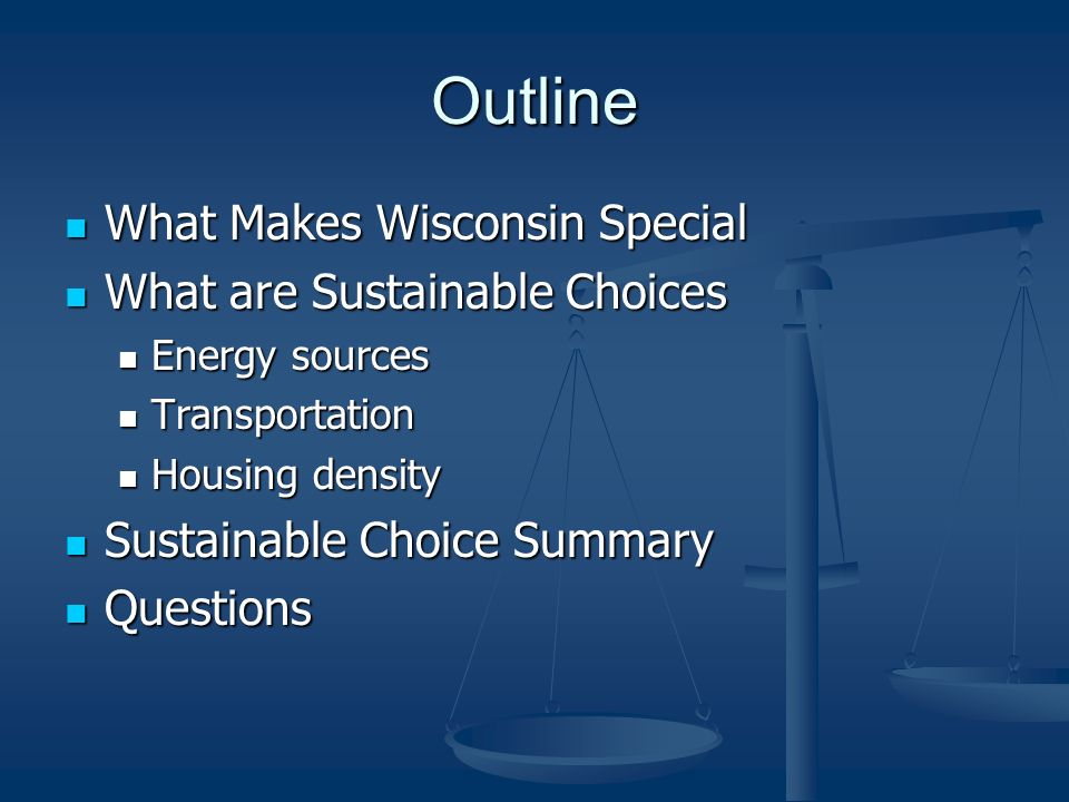 Outline What Makes Wisconsin Special What Makes Wisconsin Special What are Sustainable Choices What are Sustainable Choices Energy sources Energy sources Transportation Transportation Housing density Housing density Sustainable Choice Summary Sustainable Choice Summary Questions Questions