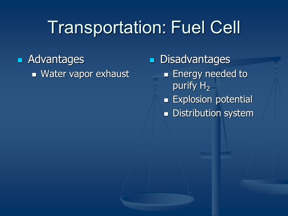 Transportation: Fuel Cell Advantages Advantages Water vapor exhaust Water vapor exhaust Disadvantages Energy needed to purify H 2 Explosion potential Distribution system