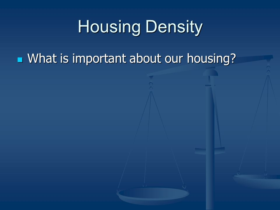 Housing Density What is important about our housing What is important about our housing