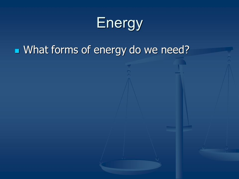 Energy What forms of energy do we need What forms of energy do we need