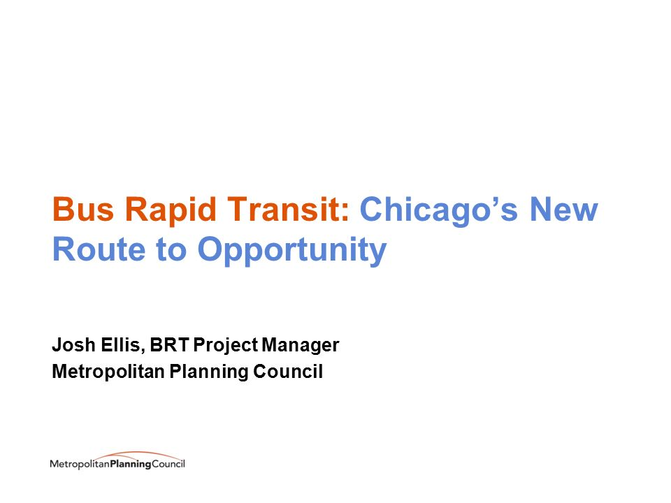 Bus Rapid Transit: Chicago's New Route to Opportunity Josh Ellis, BRT Project Manager Metropolitan Planning Council