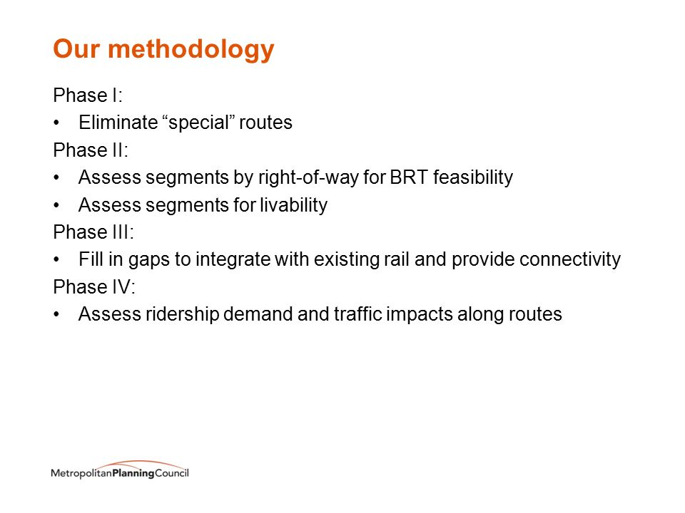 Our methodology Phase I: Eliminate special routes Phase II: Assess segments by right-of-way for BRT feasibility Assess segments for livability Phase III: Fill in gaps to integrate with existing rail and provide connectivity Phase IV: Assess ridership demand and traffic impacts along routes