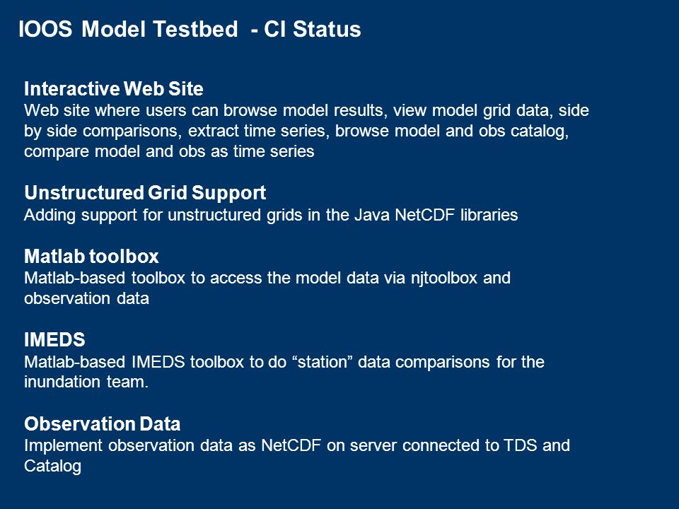 IOOS Model Testbed - CI Status Interactive Web Site Web site where users can browse model results, view model grid data, side by side comparisons, extract time series, browse model and obs catalog, compare model and obs as time series Unstructured Grid Support Adding support for unstructured grids in the Java NetCDF libraries Matlab toolbox Matlab-based toolbox to access the model data via njtoolbox and observation data IMEDS Matlab-based IMEDS toolbox to do station data comparisons for the inundation team.