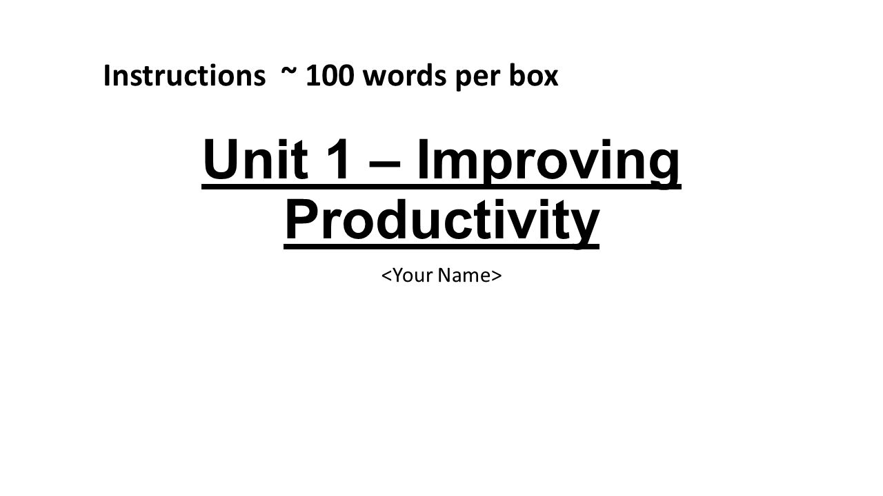 Unit 1 – Improving Productivity Instructions ~ 100 words per box