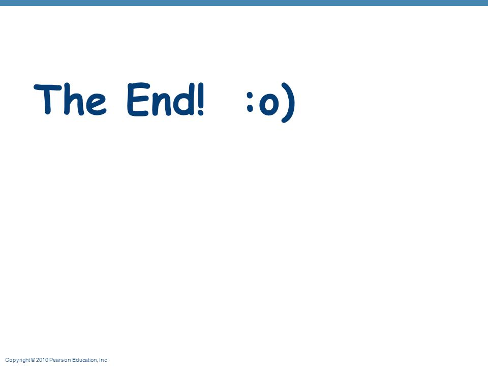 Copyright © 2010 Pearson Education, Inc. The End! :o)