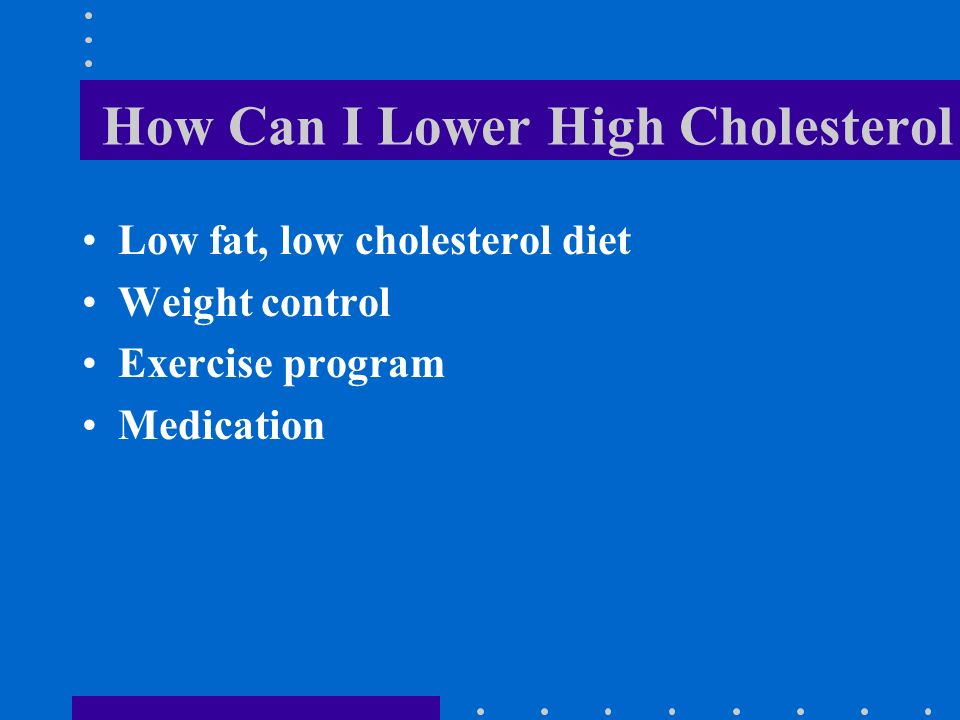 How Can I Lower High Cholesterol Low fat, low cholesterol diet Weight control Exercise program Medication