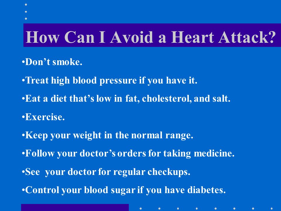 How Can I Avoid a Heart Attack. Don't smoke. Treat high blood pressure if you have it.