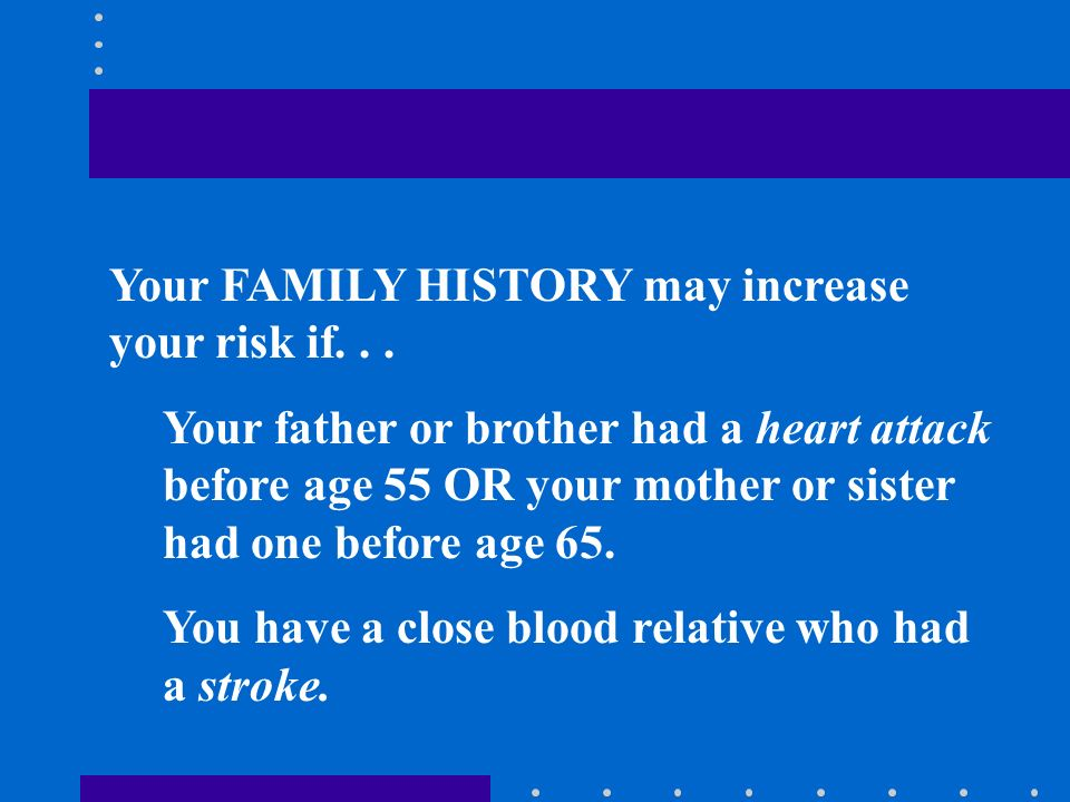Your FAMILY HISTORY may increase your risk if...