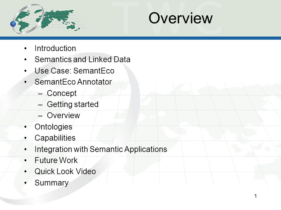 Overview Introduction Semantics and Linked Data Use Case: SemantEco SemantEco Annotator –Concept –Getting started –Overview Ontologies Capabilities Integration with Semantic Applications Future Work Quick Look Video Summary 1