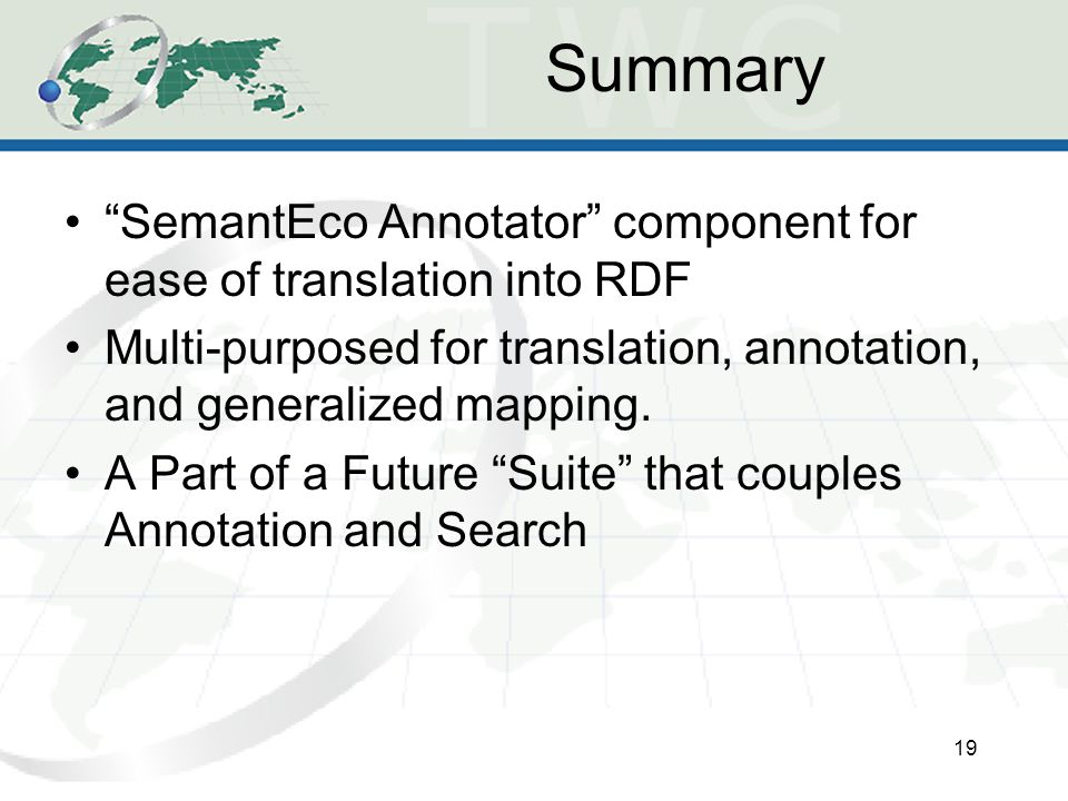 Summary 19 SemantEco Annotator component for ease of translation into RDF Multi-purposed for translation, annotation, and generalized mapping.