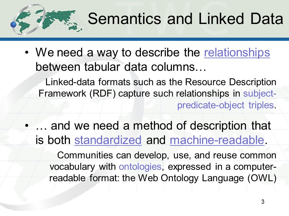 Semantics and Linked Data We need a way to describe the relationships between tabular data columns… Linked-data formats such as the Resource Description Framework (RDF) capture such relationships in subject- predicate-object triples.