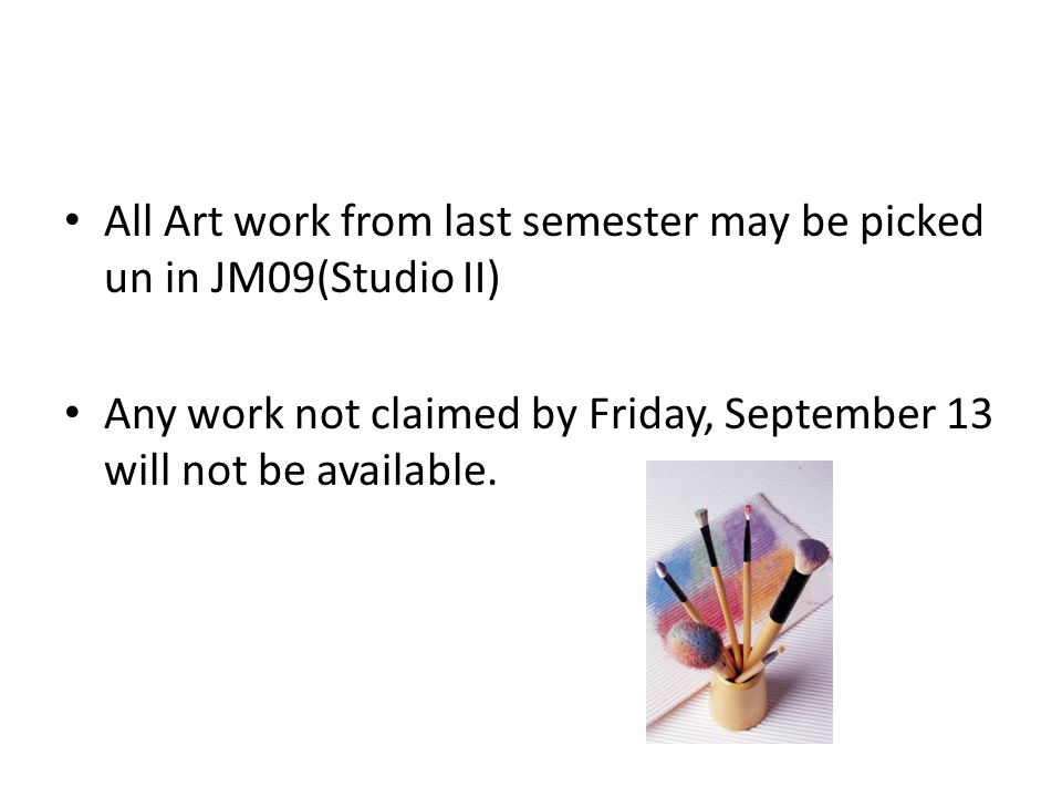All Art work from last semester may be picked un in JM09(Studio II) Any work not claimed by Friday, September 13 will not be available.