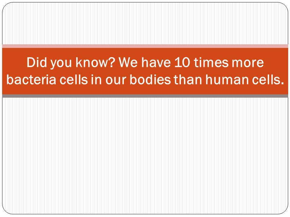 Did you know We have 10 times more bacteria cells in our bodies than human cells.