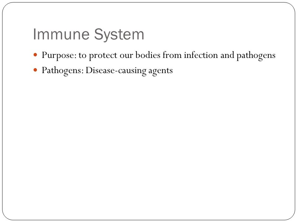 Immune System Purpose: to protect our bodies from infection and pathogens Pathogens: Disease-causing agents