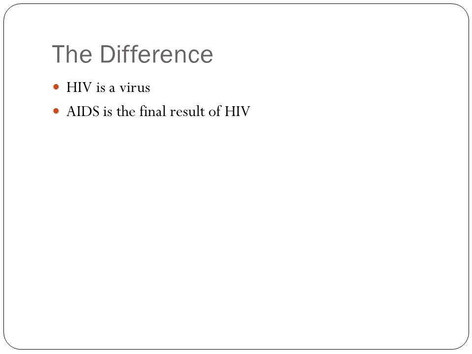 The Difference HIV is a virus AIDS is the final result of HIV