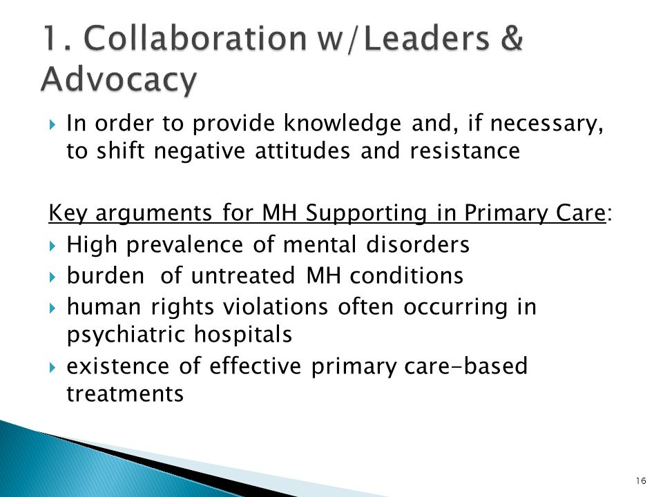  In order to provide knowledge and, if necessary, to shift negative attitudes and resistance Key arguments for MH Supporting in Primary Care:  High prevalence of mental disorders  burden of untreated MH conditions  human rights violations often occurring in psychiatric hospitals  existence of effective primary care-based treatments 16