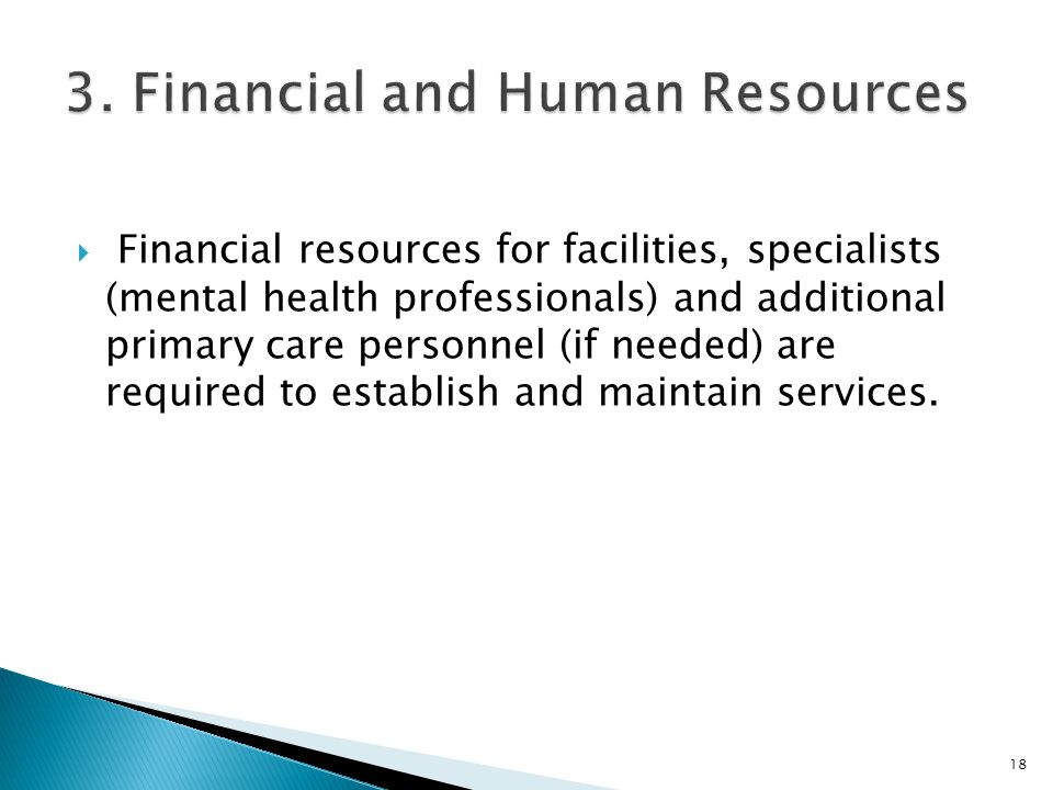  Financial resources for facilities, specialists (mental health professionals) and additional primary care personnel (if needed) are required to establish and maintain services.
