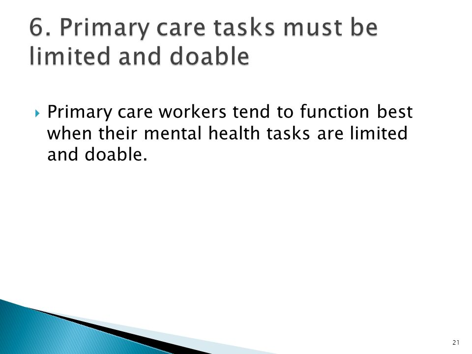  Primary care workers tend to function best when their mental health tasks are limited and doable.