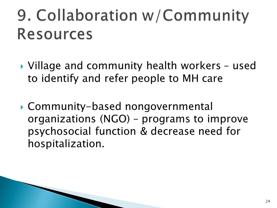  Village and community health workers – used to identify and refer people to MH care  Community-based nongovernmental organizations (NGO) – programs to improve psychosocial function & decrease need for hospitalization.