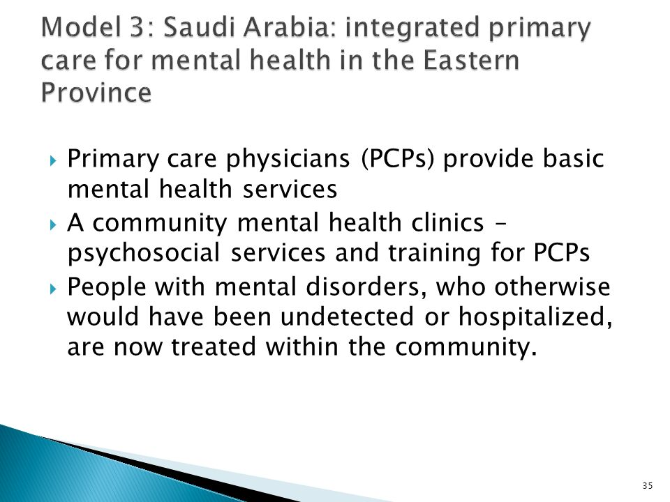  Primary care physicians (PCPs) provide basic mental health services  A community mental health clinics – psychosocial services and training for PCPs  People with mental disorders, who otherwise would have been undetected or hospitalized, are now treated within the community.
