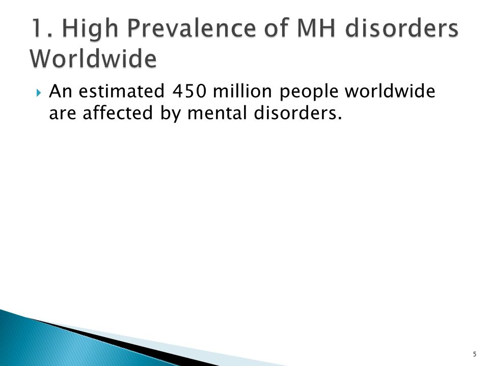  An estimated 450 million people worldwide are affected by mental disorders. 5
