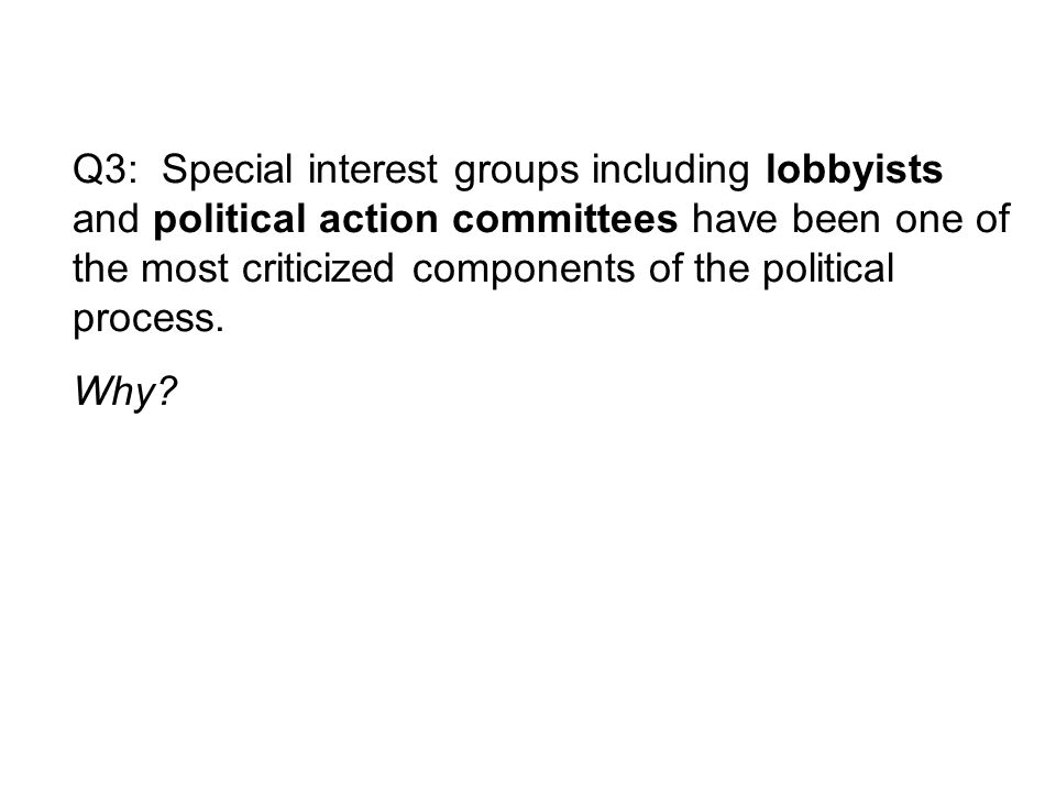 Q3: Special interest groups including lobbyists and political action committees have been one of the most criticized components of the political process.