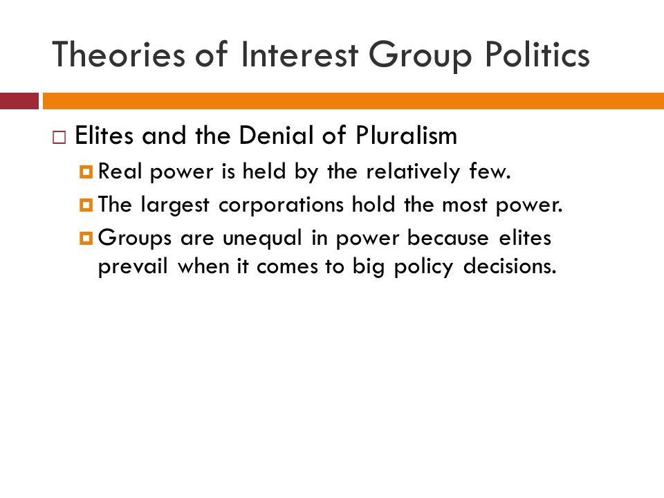Theories of Interest Group Politics  Elites and the Denial of Pluralism  Real power is held by the relatively few.