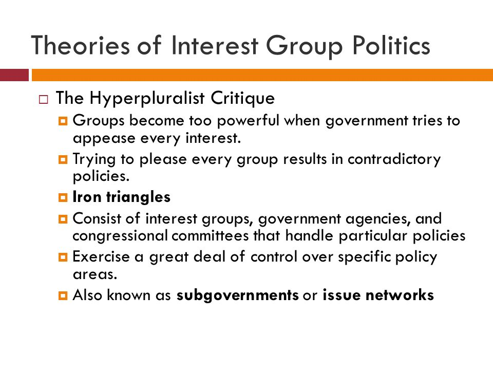 Theories of Interest Group Politics  The Hyperpluralist Critique  Groups become too powerful when government tries to appease every interest.