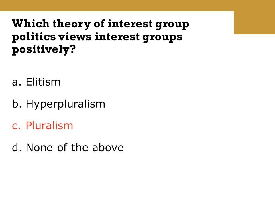 a.Elitism b.Hyperpluralism c.Pluralism d.None of the above Which theory of interest group politics views interest groups positively