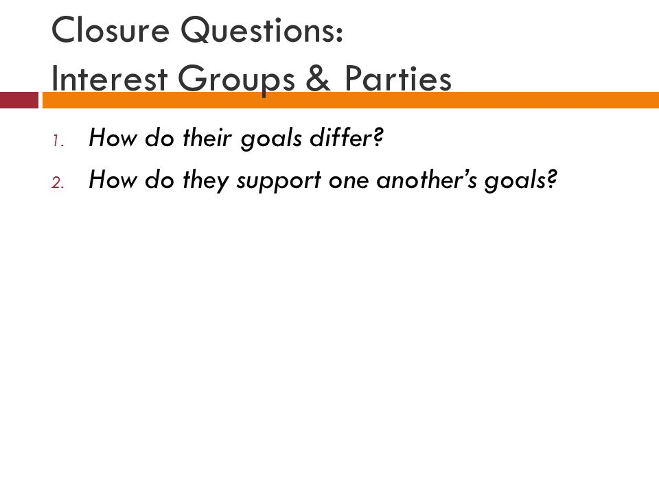 Closure Questions: Interest Groups & Parties 1. How do their goals differ.
