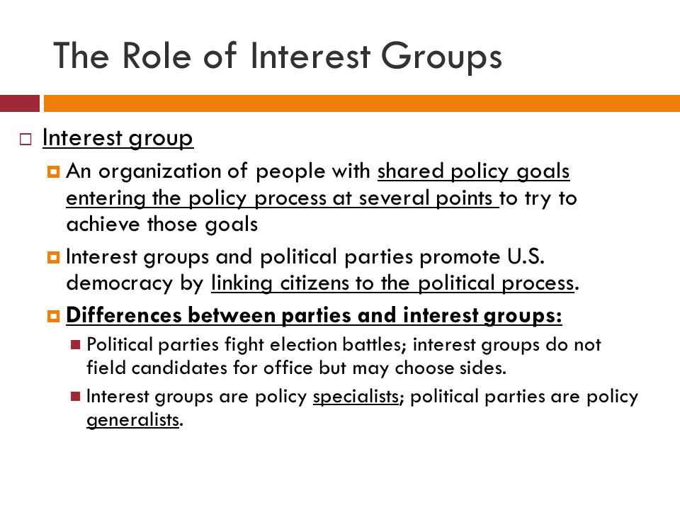 The Role of Interest Groups  Interest group  An organization of people with shared policy goals entering the policy process at several points to try to achieve those goals  Interest groups and political parties promote U.S.
