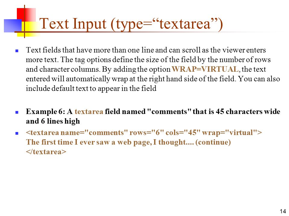 14 Text Input (type= textarea ) Text fields that have more than one line and can scroll as the viewer enters more text.