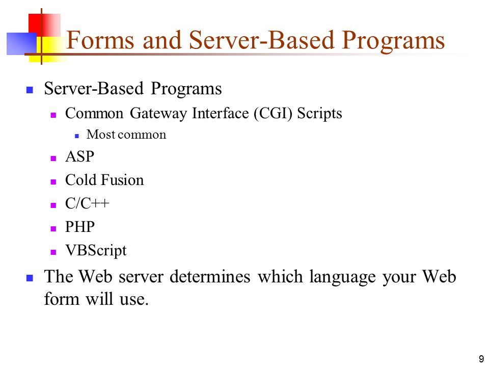 Forms and Server-Based Programs Server-Based Programs Common Gateway Interface (CGI) Scripts Most common ASP Cold Fusion C/C++ PHP VBScript The Web server determines which language your Web form will use.