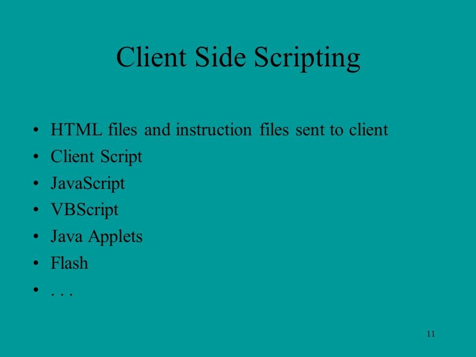 11 Client Side Scripting HTML files and instruction files sent to client Client Script JavaScript VBScript Java Applets Flash...