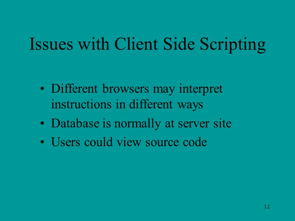 12 Issues with Client Side Scripting Different browsers may interpret instructions in different ways Database is normally at server site Users could view source code